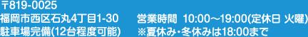 〒819-0025 福岡市西区石丸4丁目1-30 営業時間 10:00~19:00(定休日 火曜)